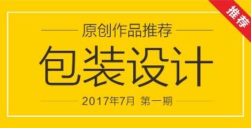 2017年7月第一期:包装设计《原创推荐》